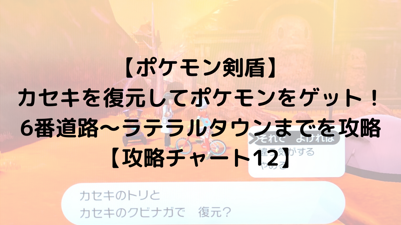 【ポケモン剣盾】カセキを復元してポケモンをゲット!6番道路からラテラルタウンまでを攻略!【攻略チャート12】